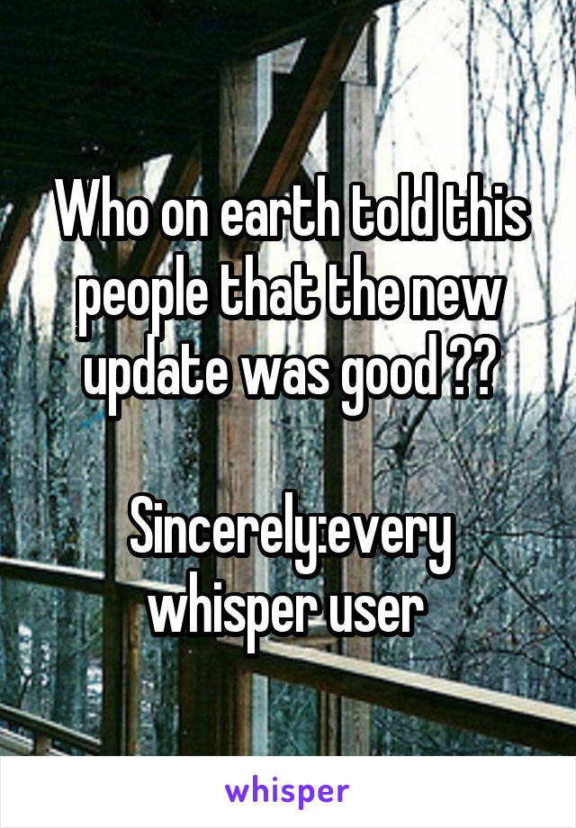 Who on earth told this people that the new update was good ??  Sincerely:every whisper user