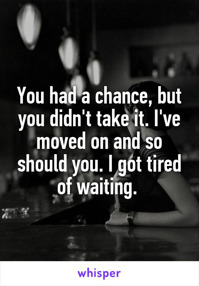 You had a chance, but you didn't take it. I've moved on and so should you. I got tired of waiting.