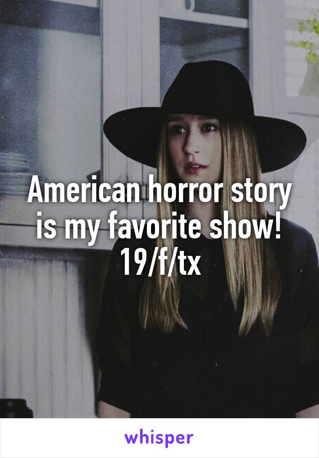 American horror story is my favorite show! 19/f/tx