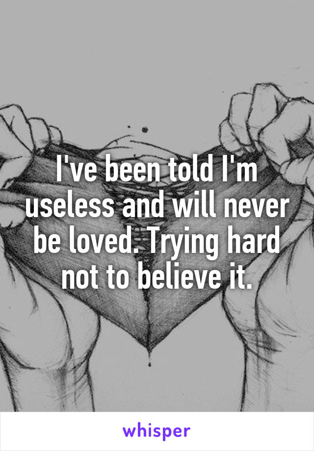 I've been told I'm useless and will never be loved. Trying hard not to believe it.