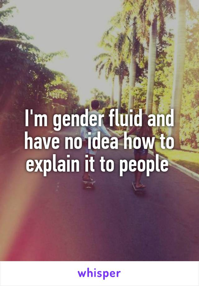 I'm gender fluid and have no idea how to explain it to people