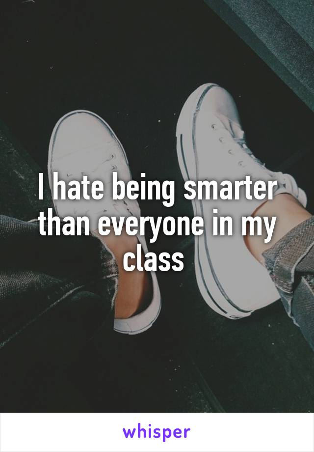 I hate being smarter than everyone in my class