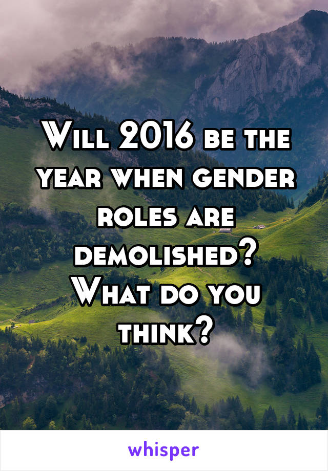 Will 2016 be the year when gender roles are demolished? What do you think?