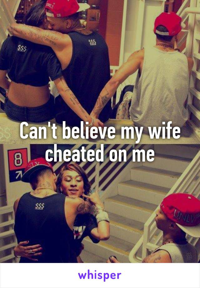 Can't believe my wife cheated on me
