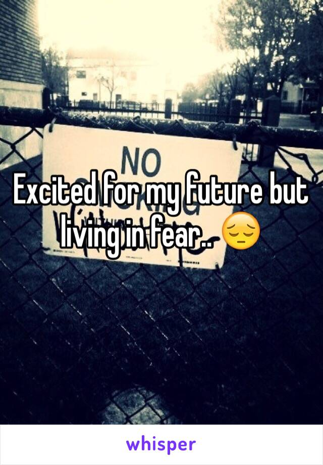 Excited for my future but living in fear.. 😔