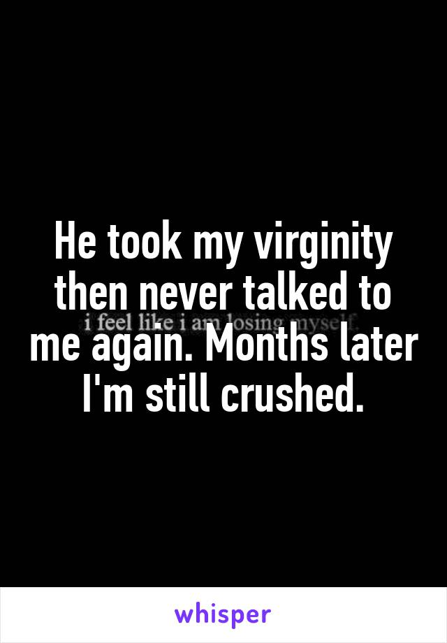 He took my virginity then never talked to me again. Months later I'm still crushed.