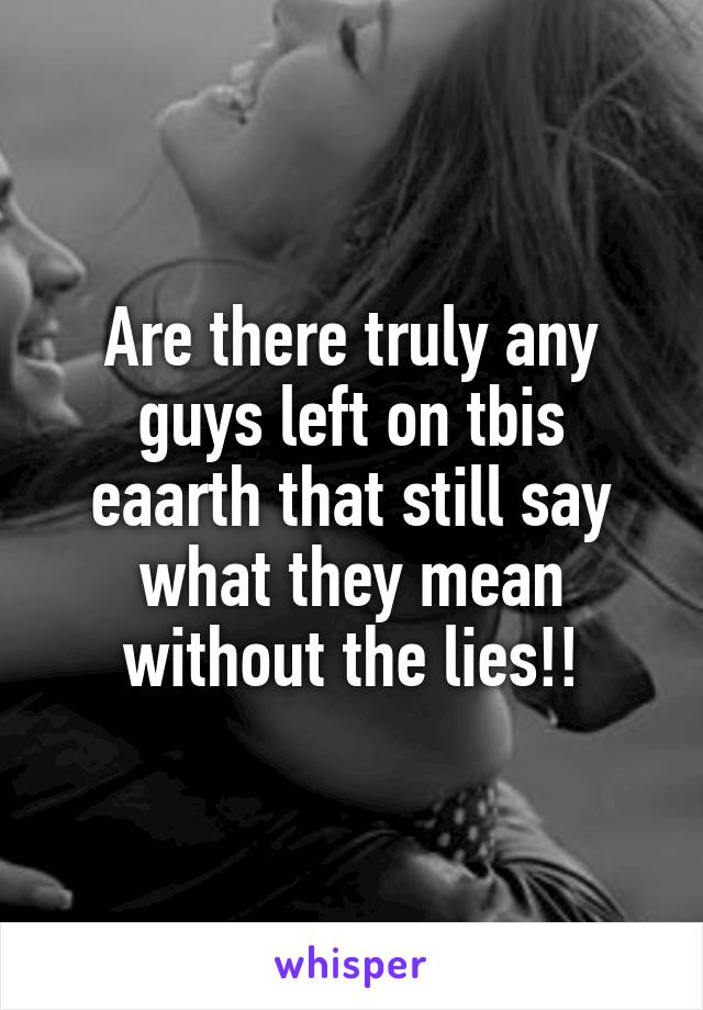 Are there truly any guys left on tbis eaarth that still say what they mean without the lies!!