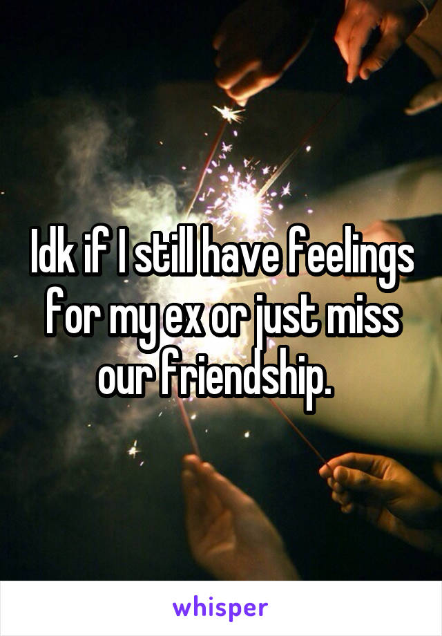 Idk if I still have feelings for my ex or just miss our friendship.