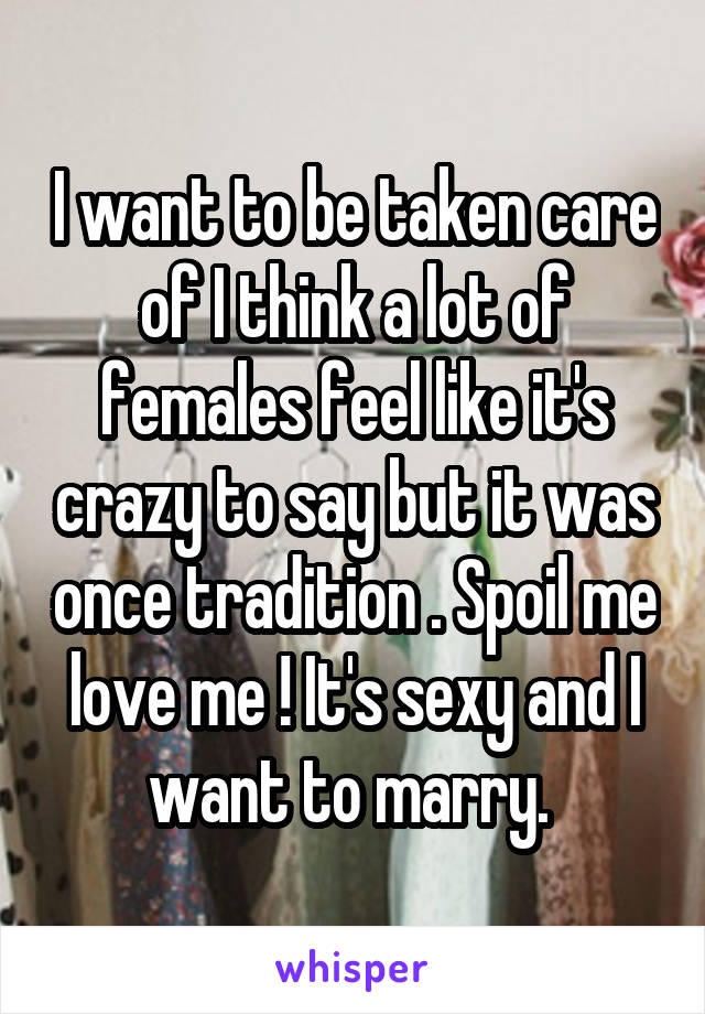 I want to be taken care of I think a lot of females feel like it's crazy to say but it was once tradition . Spoil me love me ! It's sexy and I want to marry.