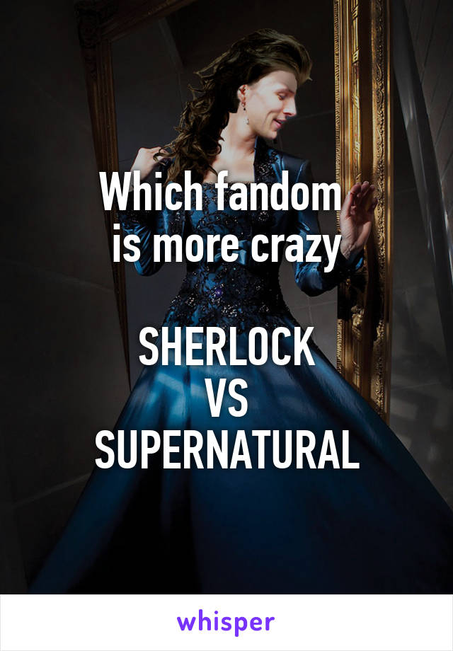 Which fandom  is more crazy  SHERLOCK VS SUPERNATURAL