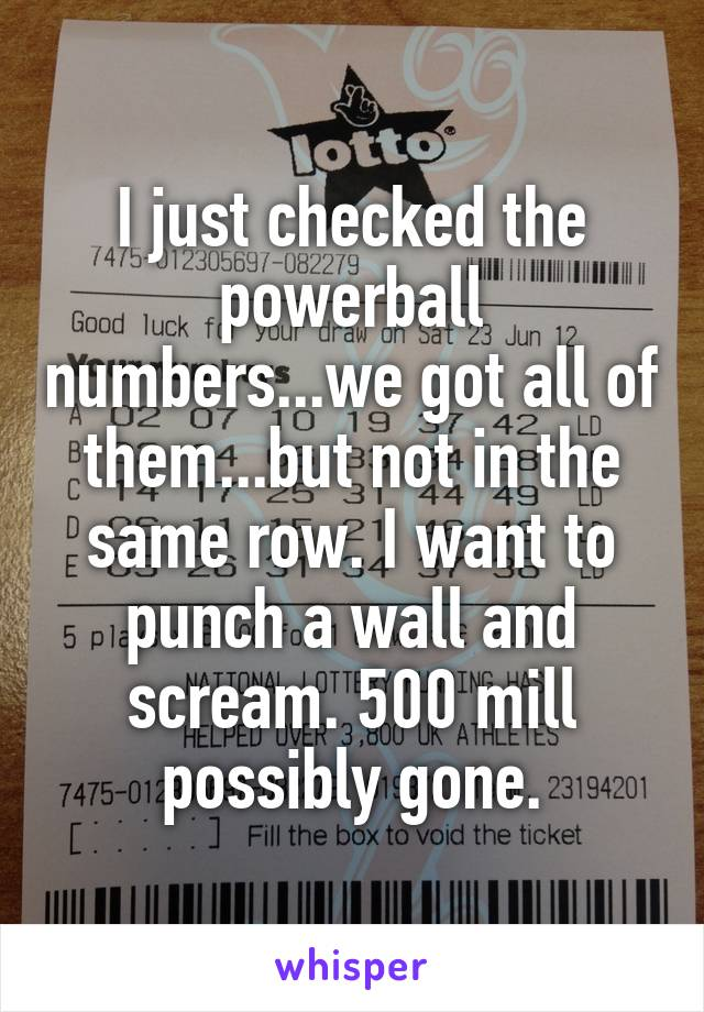I just checked the powerball numbers...we got all of them...but not in the same row. I want to punch a wall and scream. 500 mill possibly gone.