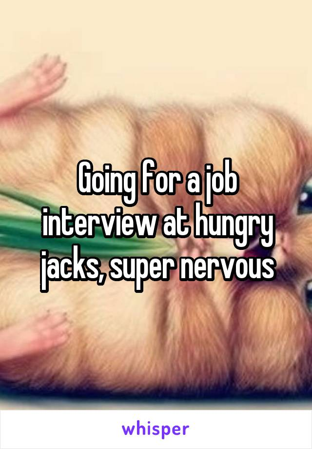 Going for a job interview at hungry jacks, super nervous