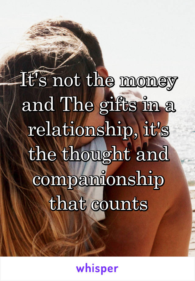 It's not the money and The gifts in a relationship, it's the thought and companionship that counts