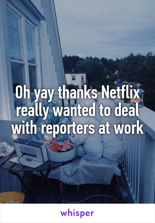 Oh yay thanks Netflix really wanted to deal with reporters at work