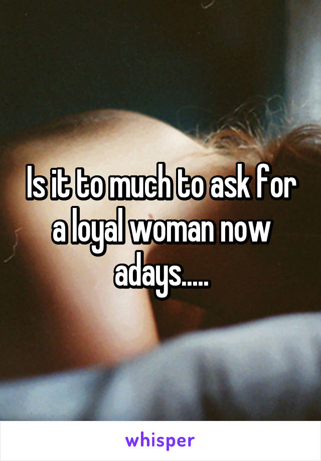 Is it to much to ask for a loyal woman now adays.....