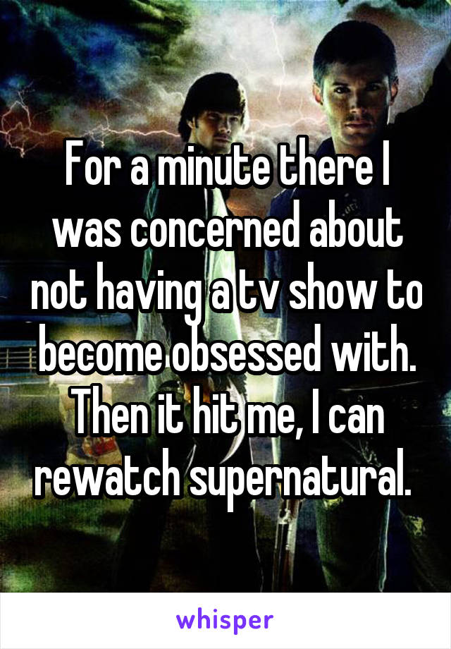 For a minute there I was concerned about not having a tv show to become obsessed with. Then it hit me, I can rewatch supernatural.