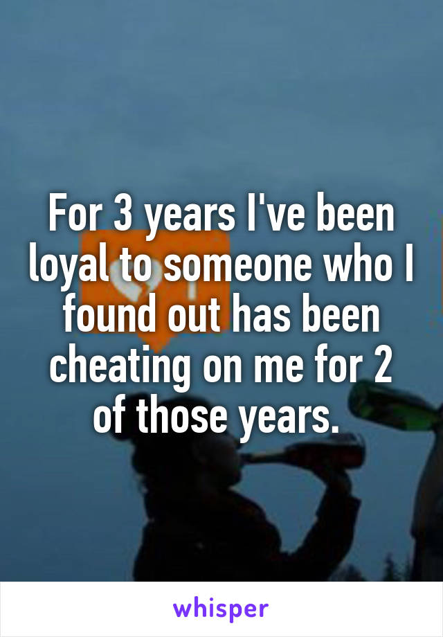 For 3 years I've been loyal to someone who I found out has been cheating on me for 2 of those years.
