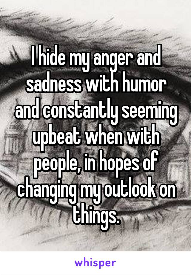 I hide my anger and sadness with humor and constantly seeming upbeat when with people, in hopes of changing my outlook on things.