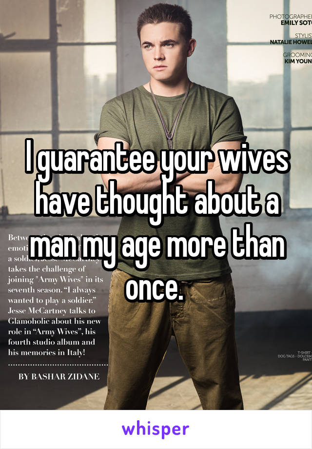 I guarantee your wives have thought about a man my age more than once.