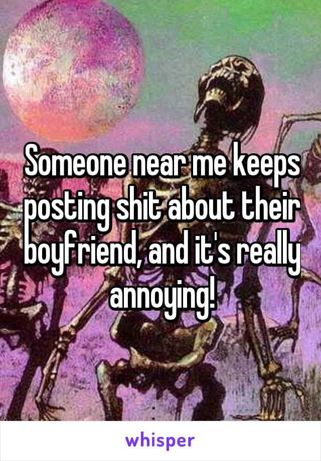 Someone near me keeps posting shit about their boyfriend, and it's really annoying!