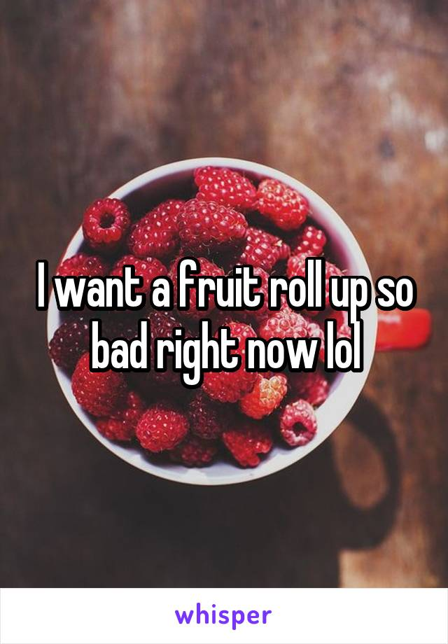 I want a fruit roll up so bad right now lol