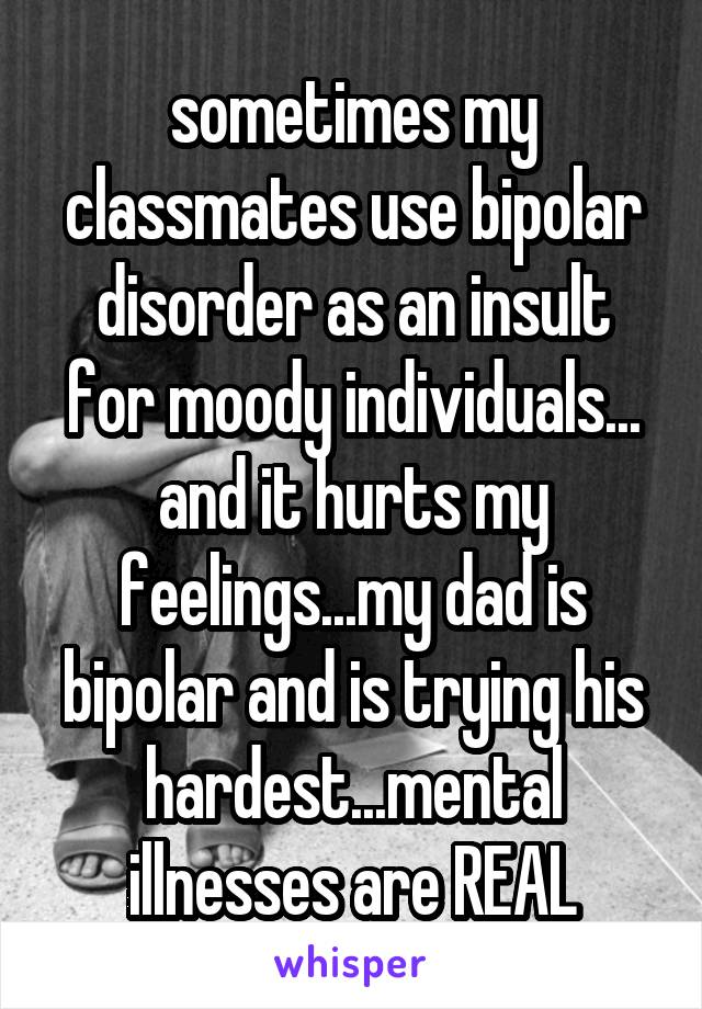 sometimes my classmates use bipolar disorder as an insult for moody individuals... and it hurts my feelings...my dad is bipolar and is trying his hardest...mental illnesses are REAL