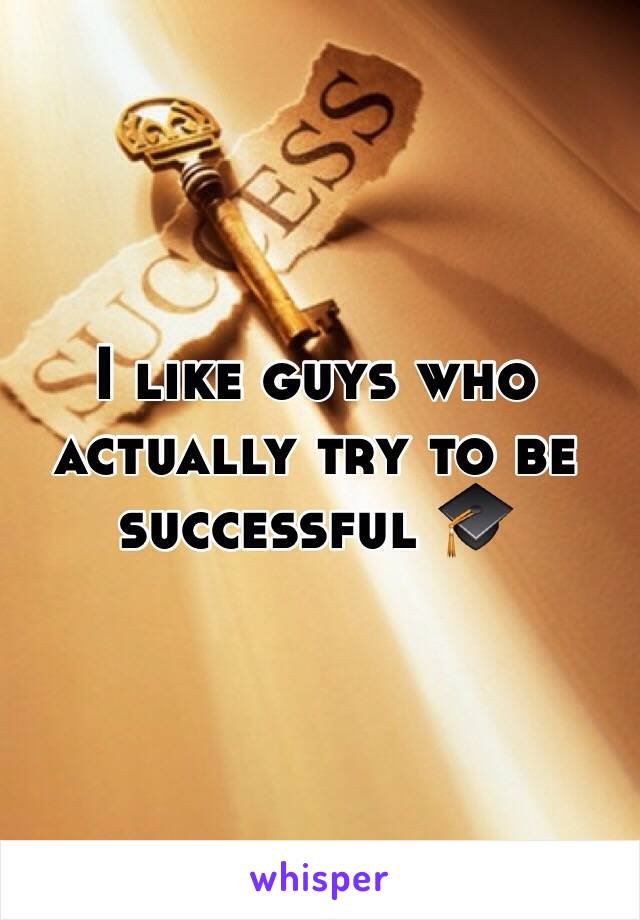 I like guys who actually try to be successful 🎓