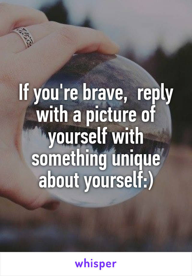 If you're brave,  reply with a picture of yourself with something unique about yourself:)