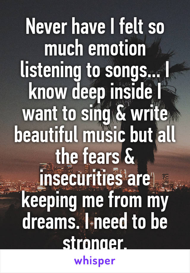 Never have I felt so much emotion listening to songs... I know deep inside I want to sing & write beautiful music but all the fears & insecurities are keeping me from my dreams. I need to be stronger.
