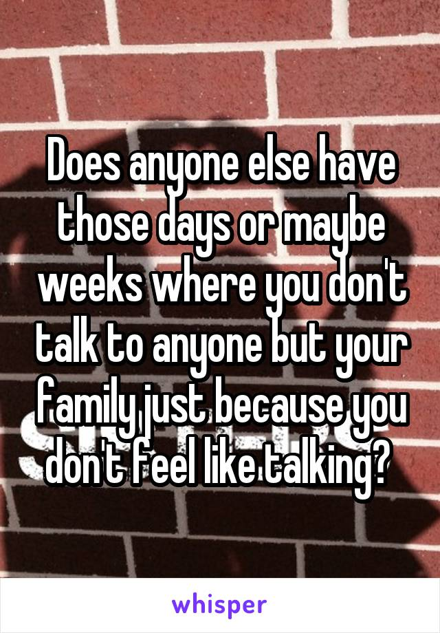 Does anyone else have those days or maybe weeks where you don't talk to anyone but your family just because you don't feel like talking?
