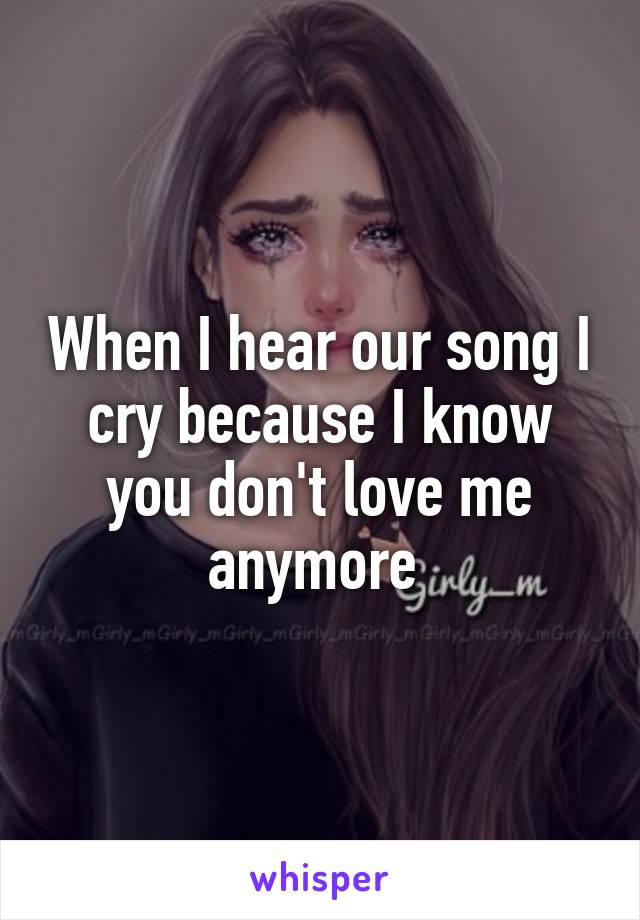 When I hear our song I cry because I know you don't love me anymore
