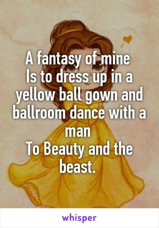 A fantasy of mine  Is to dress up in a yellow ball gown and ballroom dance with a man  To Beauty and the beast.