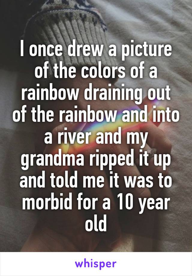 I once drew a picture of the colors of a rainbow draining out of the rainbow and into a river and my grandma ripped it up and told me it was to morbid for a 10 year old