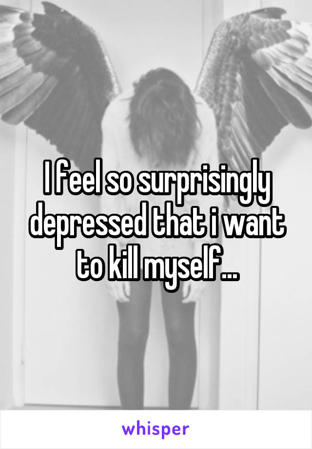 I feel so surprisingly depressed that i want to kill myself...
