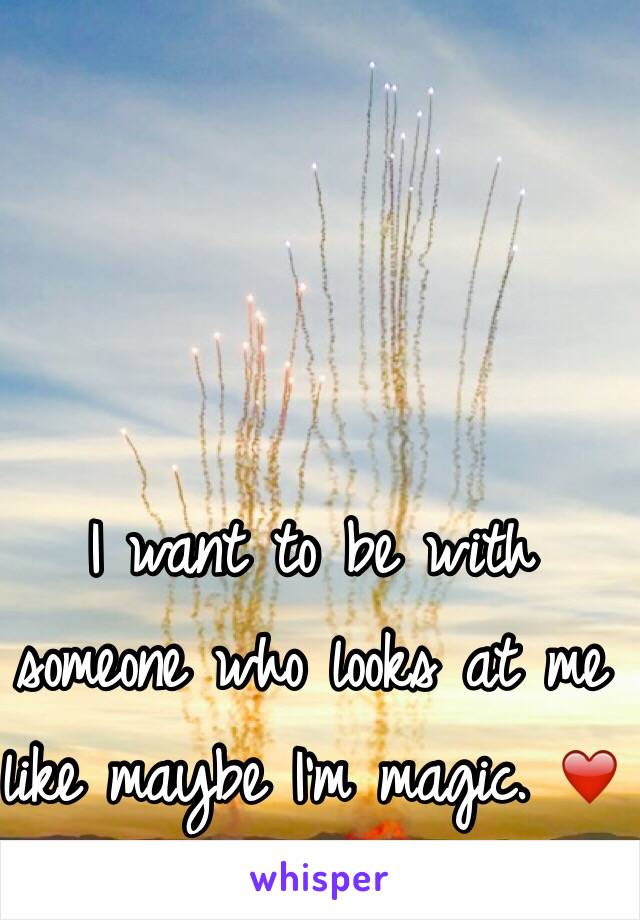 I want to be with someone who looks at me like maybe I'm magic. ❤️