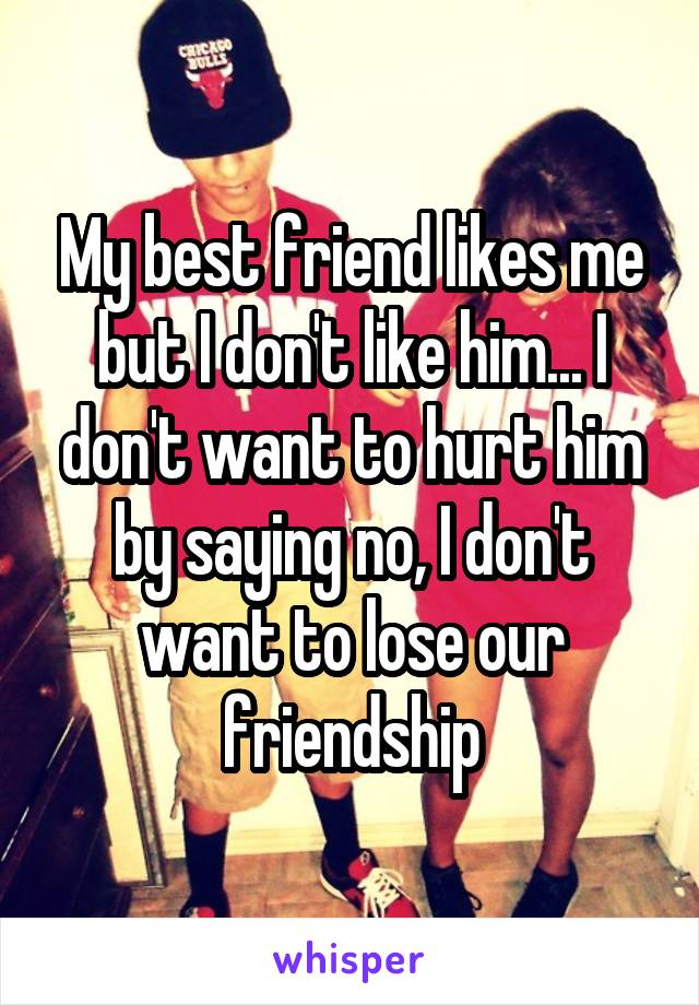 My best friend likes me but I don't like him... I don't want to hurt him by saying no, I don't want to lose our friendship