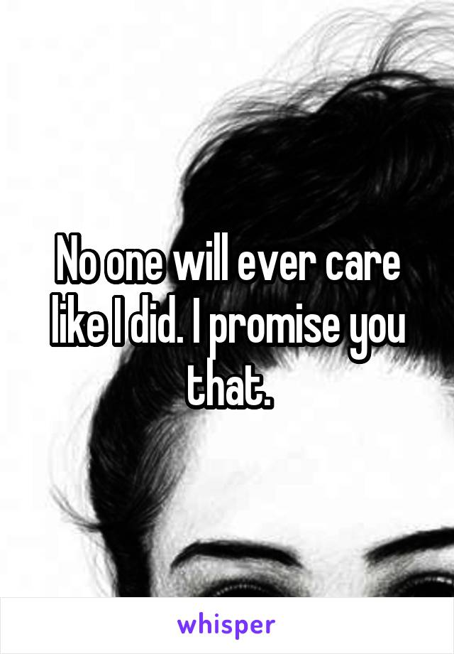 No one will ever care like I did. I promise you that.