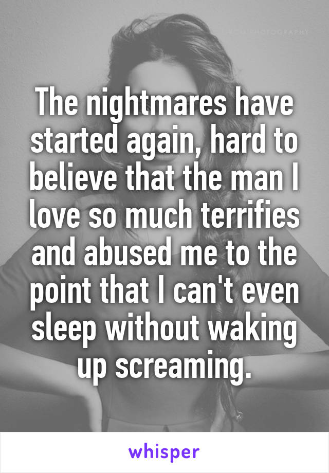 The nightmares have started again, hard to believe that the man I love so much terrifies and abused me to the point that I can't even sleep without waking up screaming.
