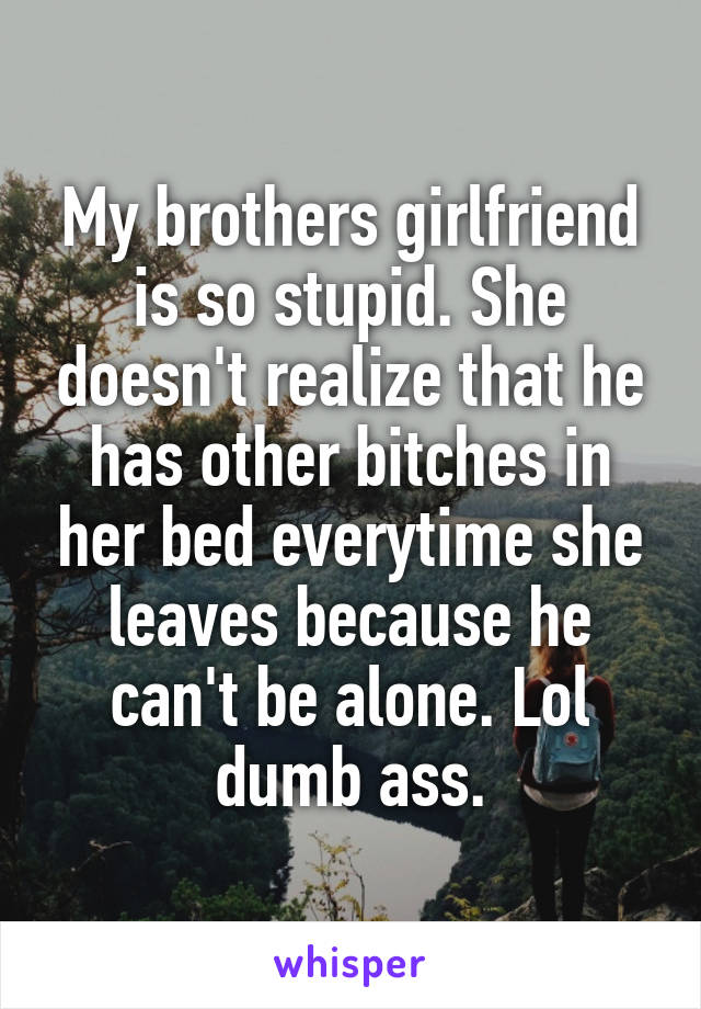My brothers girlfriend is so stupid. She doesn't realize that he has other bitches in her bed everytime she leaves because he can't be alone. Lol dumb ass.