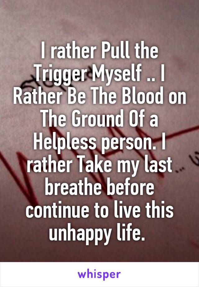 I rather Pull the Trigger Myself .. I Rather Be The Blood on The Ground Of a Helpless person. I rather Take my last breathe before continue to live this unhappy life.
