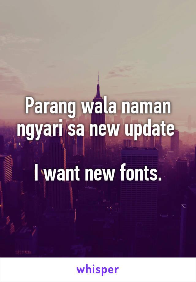 Parang wala naman ngyari sa new update   I want new fonts.