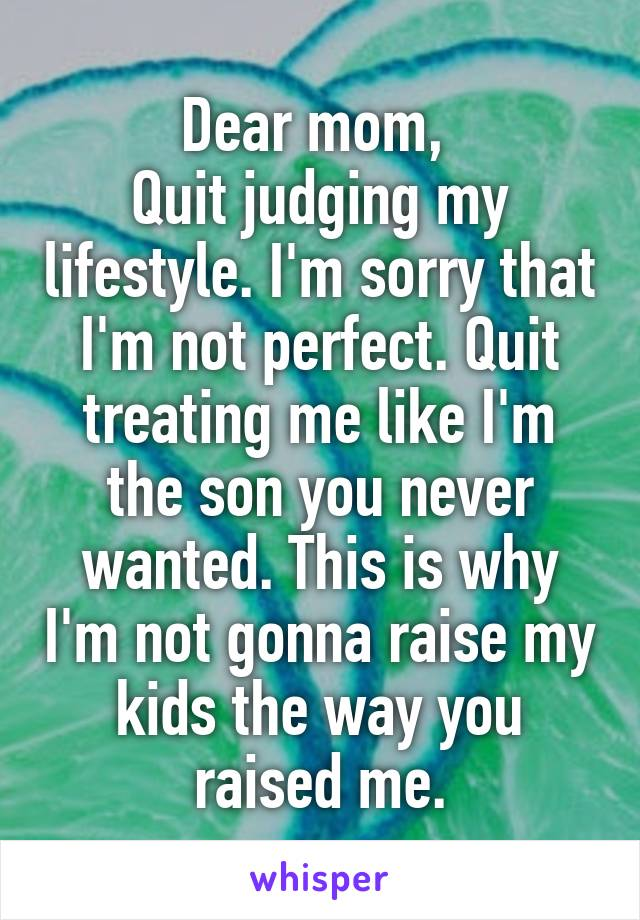 Dear mom,  Quit judging my lifestyle. I'm sorry that I'm not perfect. Quit treating me like I'm the son you never wanted. This is why I'm not gonna raise my kids the way you raised me.