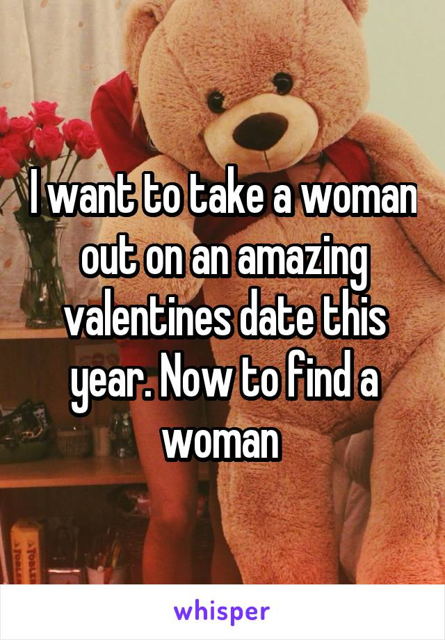 I want to take a woman out on an amazing valentines date this year. Now to find a woman