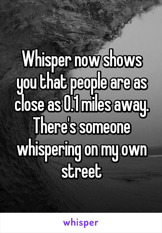 Whisper now shows you that people are as close as 0.1 miles away. There's someone whispering on my own street