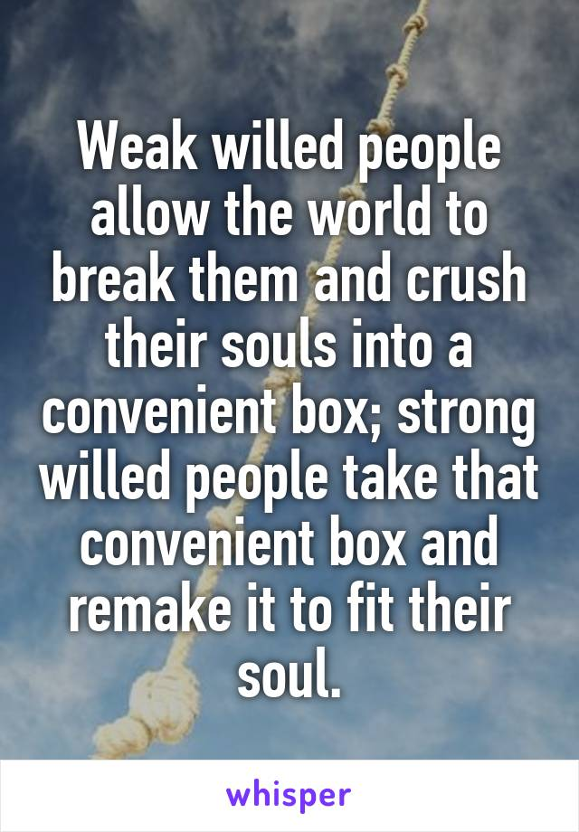 Weak willed people allow the world to break them and crush their souls into a convenient box; strong willed people take that convenient box and remake it to fit their soul.