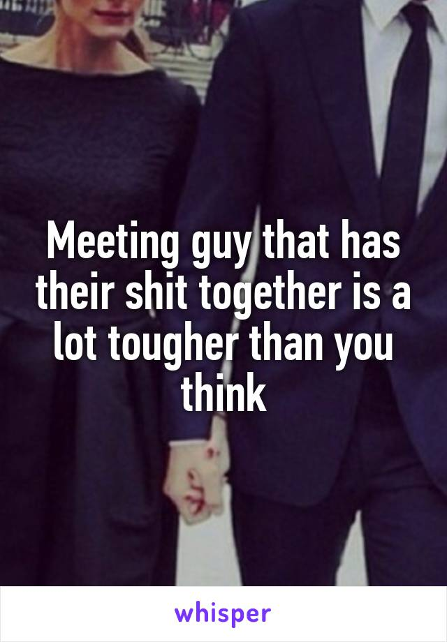 Meeting guy that has their shit together is a lot tougher than you think