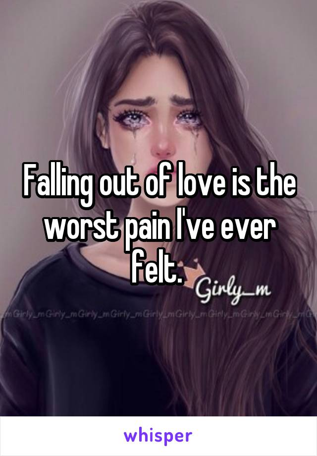 Falling out of love is the worst pain I've ever felt.