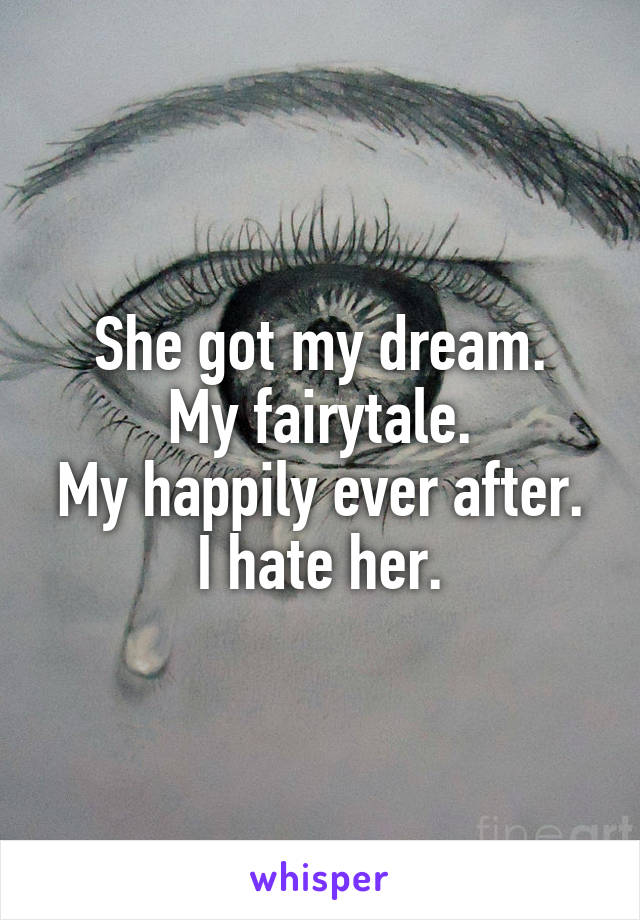 She got my dream. My fairytale. My happily ever after. I hate her.