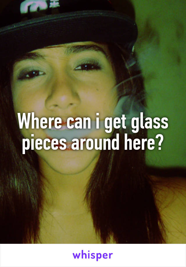 Where can i get glass pieces around here?