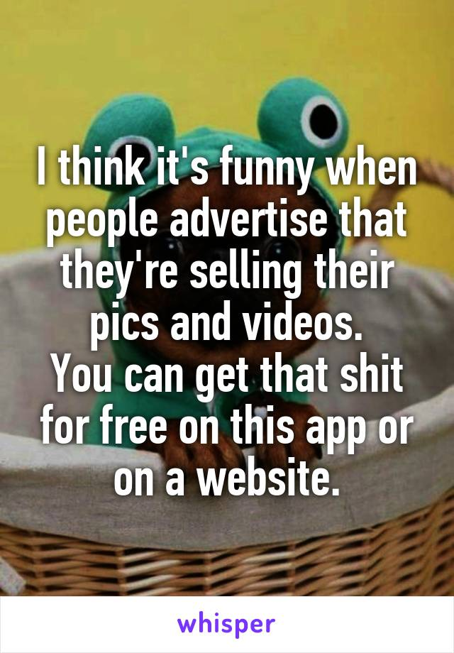 I think it's funny when people advertise that they're selling their pics and videos. You can get that shit for free on this app or on a website.